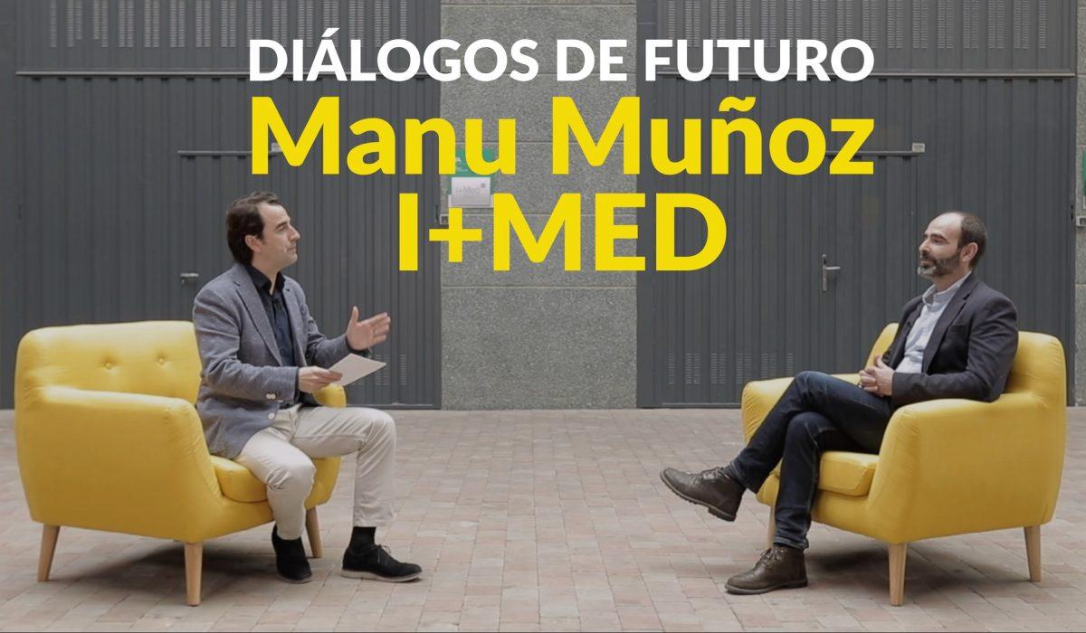 Diálogos De Futuro: Manu Muñoz de I+MED